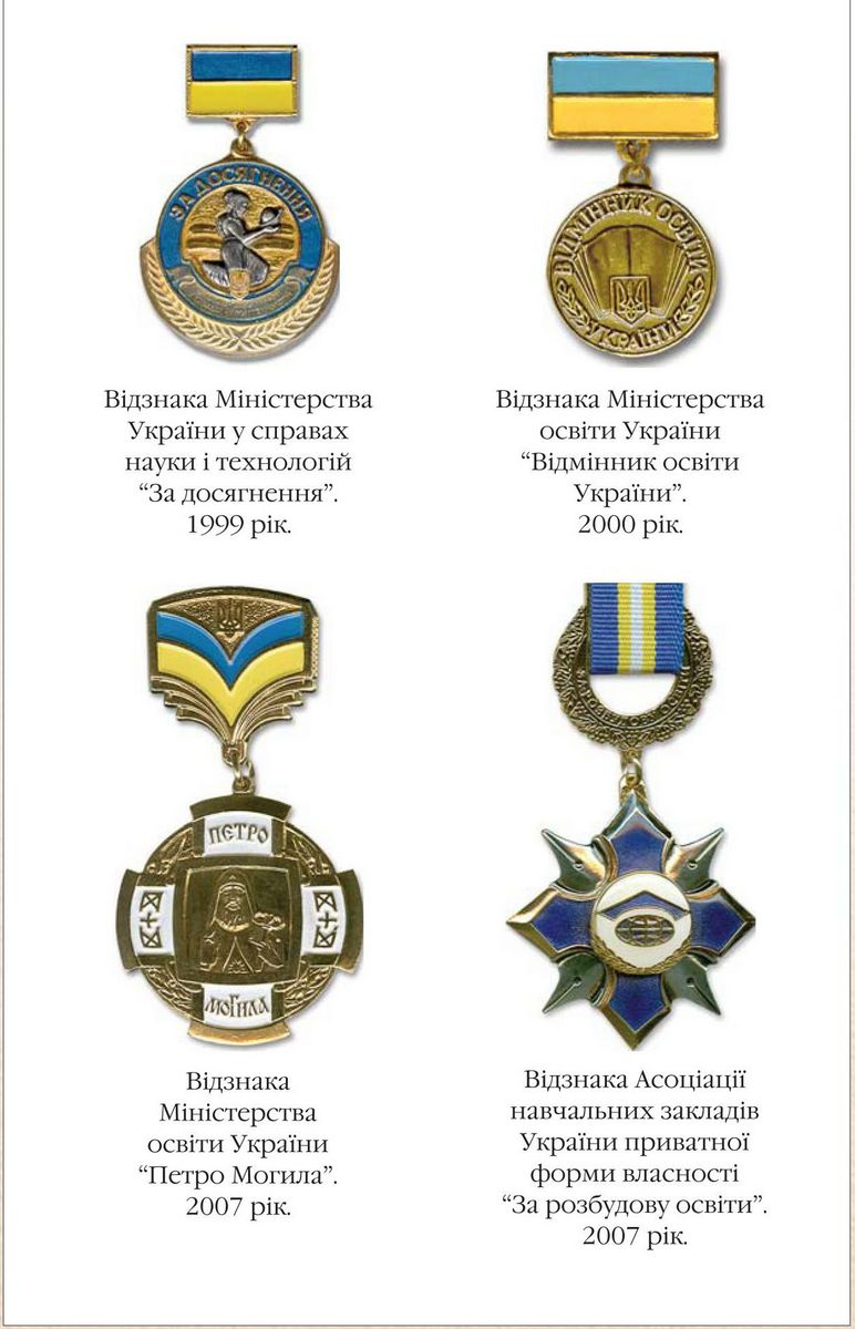Badge of the Ministry of Ukraine for Science and Technology  For Good Achievement 1999  Badge of the Ministry of Education of Ukraine Excellence in Education of Ukraine 2000  Badge of the Ministry of Education of Ukraine Named for Petro Mohylnyi 2007  Badge of Educational Institutions Association of Ukraine (privately owned)  For Education Development 2007