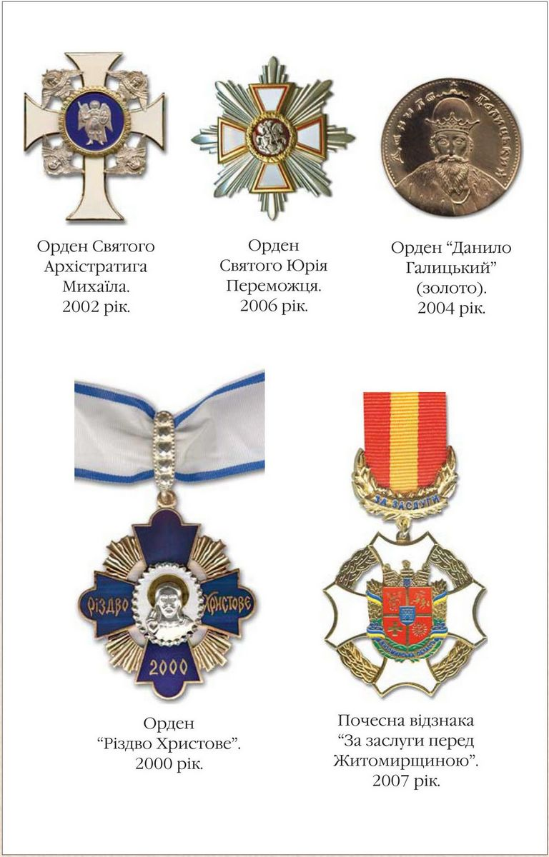 The Order of the Archistratigus Michael 2002  The Order of St. George the Trophy Bearer 2006  The Order of Danylo Halytskyi (golden) 2004  The Order of Rizdvo Khrystove (Nativity) 2000  Badge of Honour For Merits to Zhytomyrshchyna 2007