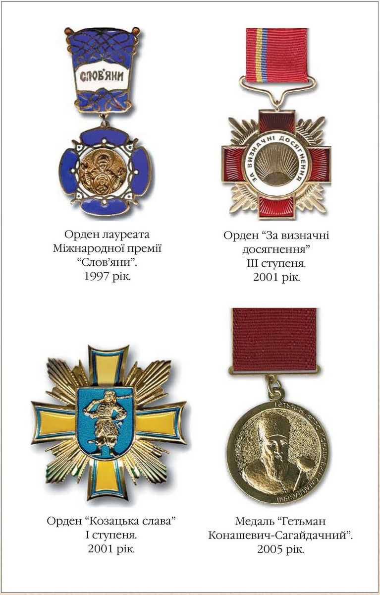 The Order of Winner of International Prize The Slavs 1997  The Order of Excellence, 3rd class 2001  The Order Kozatska Slava, 1st class 2001  Medal Hetman Konashevych-Sahaidachnyi 2005