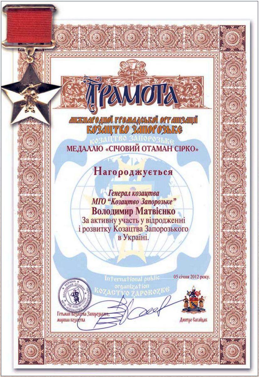 Diploma of the International Public Organization Kozatstvo Zaporozke  General of Kozatstvo of the International Public Organization Kozatstvo Zaporozke Volodymyr Matvienko is awarded a Medal Sichovyi Otaman Sirko for the active participation in Kozatstvo's  recovery and development in Ukraine